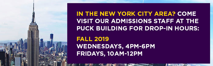 IN THE NEW YORK CITY AREA? COME VISIT OUR ADMISSIONS STAFF AT THE  PUCK BUILDING FOR DROP-IN HOURS:  Fall 2019 Wednesdays, 4pm - 6pm, Fridays, 10am-12pm