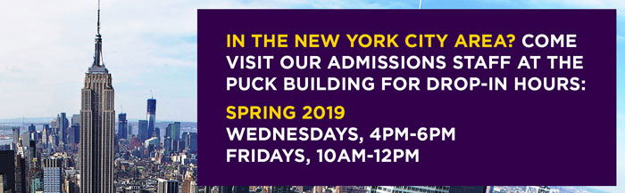 IN THE NEW YORK CITY AREA? COME VISIT OUR ADMISSIONS STAFF AT THE  PUCK BUILDING FOR DROP-IN HOURS:  SPRING 2019 WEDNESDAYS, 4-6PM and FRIDAYS, 10AM-12PM